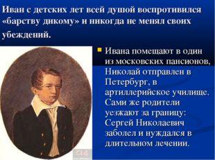Иван с детских лет всей душой воспротивился «барству дикому» и никогда не мен