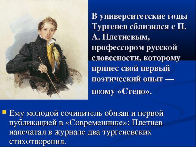 В университетские годы Тургенев сблизился с П. А. Плетневым, профессором русс...