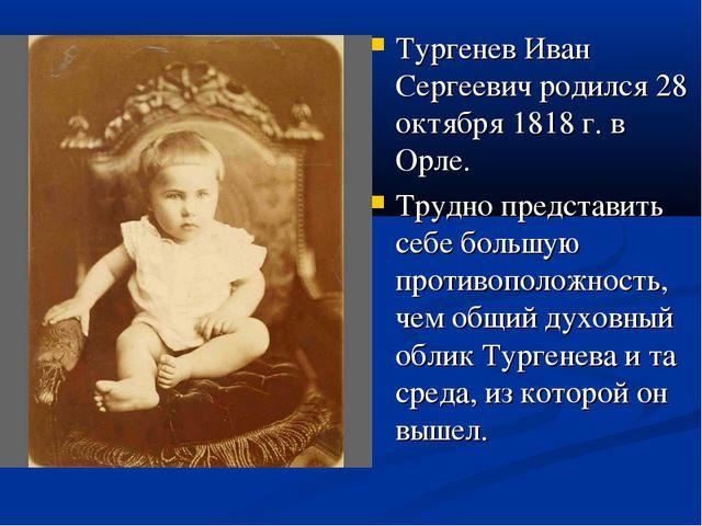 Тургенев Иван Сергеевич родился 28 октября 1818 г. в Орле. Трудно представить...
