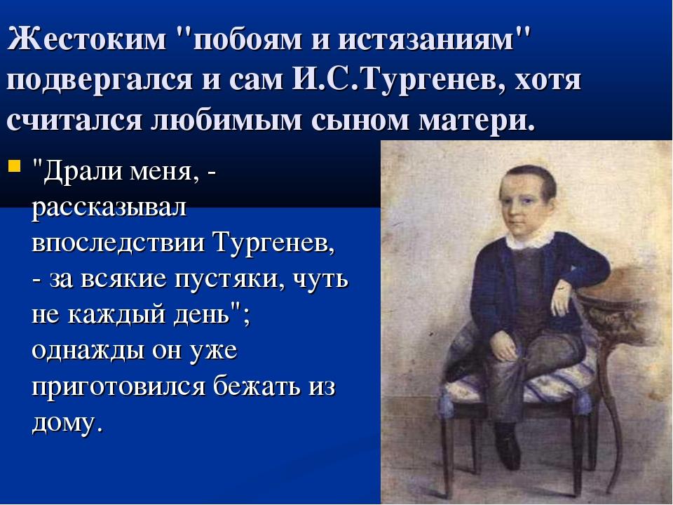 """Жестоким """"побоям и истязаниям"""" подвергался и сам И.С.Тургенев, хотя считался..."""
