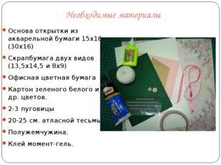 Необходимые материалы Основа открытки из акварельной бумаги 15х16 (30х16) Скр