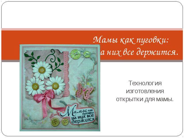 Технология изготовления открытки для мамы. Мамы как пуговки: на них все держи...