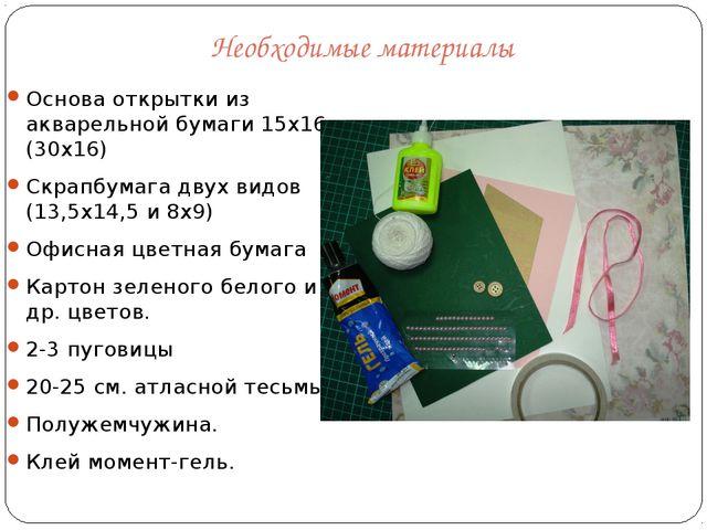 Необходимые материалы Основа открытки из акварельной бумаги 15х16 (30х16) Скр...