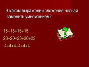В каком выражении сложение нельзя заменить умножением? 15+15+15+15 23+20+23+