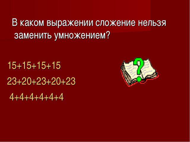 В каком выражении сложение нельзя заменить умножением? 15+15+15+15 23+20+23+...