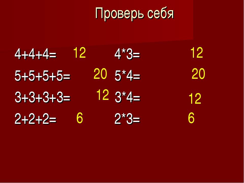 Проверь себя 4+4+4= 4*3= 5+5+5+5= 5*4= 3+3+3+3= 3*4= 2+2+2= 2*3= 12 20 12 6 1...