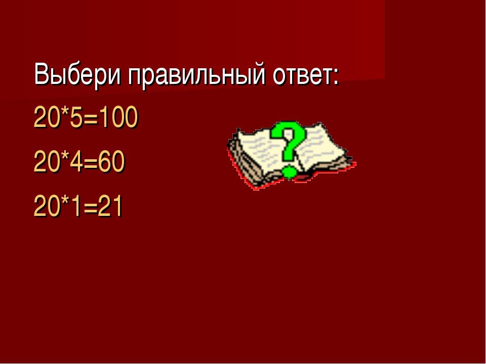 Выбери правильный ответ: 20*5=100 20*4=60 20*1=21