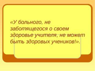 «У больного, не заботящегося о своем здоровье учителя, не может быть здоровых