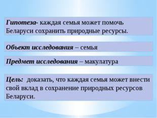 Гипотеза- каждая семья может помочь Беларуси сохранить природные ресурсы. Объ
