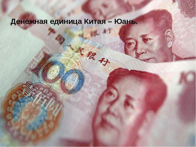 Денежная единица Китая – Юань.