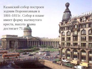 Казанский собор построен зодчим Воронихиным в 1801-1811г. Собор в плане имеет