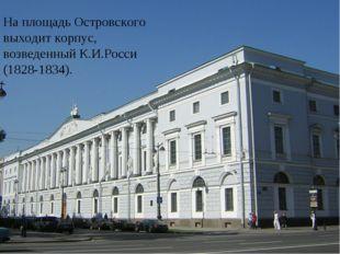 На площадь Островского выходит корпус, возведенный К.И.Росси (1828-1834).