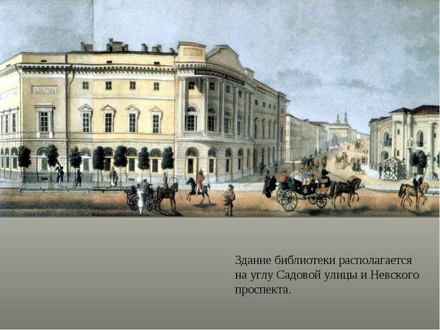 Здание библиотеки располагается на углу Садовой улицы и Невского проспекта.