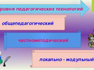 Три уровня педагогических технологий: общепедагогический частнометодический л
