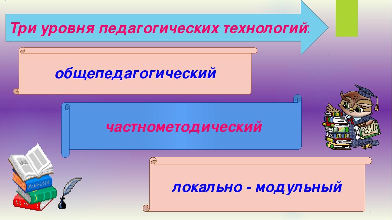 Три уровня педагогических технологий: общепедагогический частнометодический л...