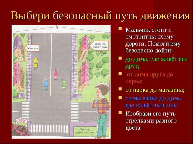 Выбери безопасный путь движения Мальчик стоит и смотрит на схему дороги. Помо...