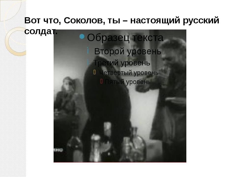 Вот что, Соколов, ты – настоящий русский солдат.