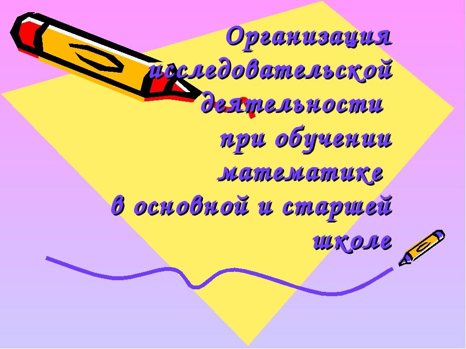 Организация исследовательской деятельности при обучении математике в основной...