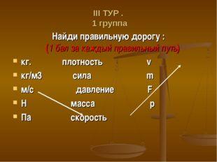 ΙΙΙ ТУР . 1 группа Найди правильную дорогу : (1 бал за каждый правильный путь
