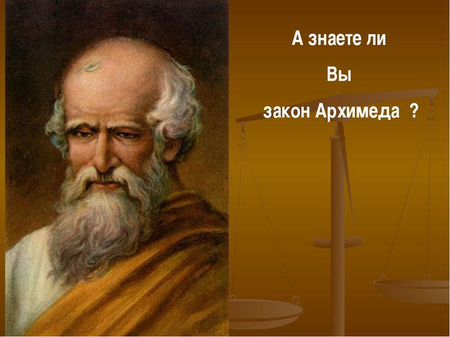 А знаете ли Вы закон Архимеда ?