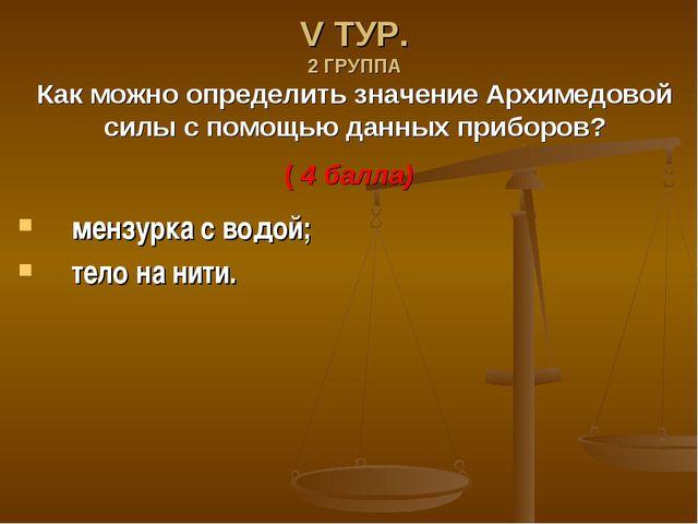 V ТУР. 2 ГРУППА Как можно определить значение Архимедовой силы с помощью данн...