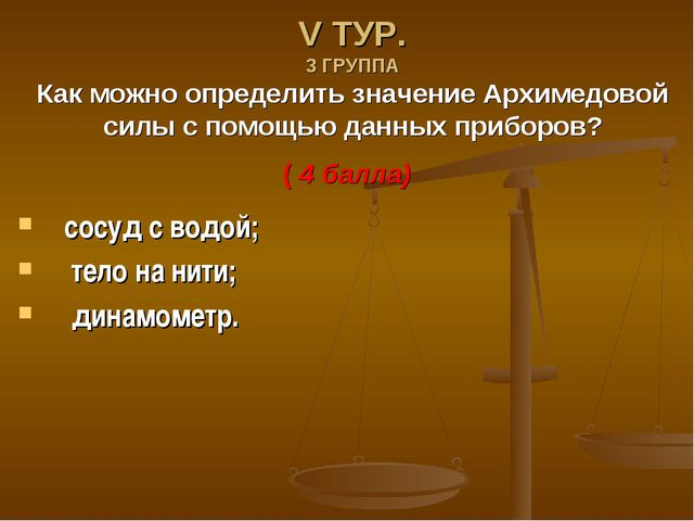 V ТУР. 3 ГРУППА Как можно определить значение Архимедовой силы с помощью данн...