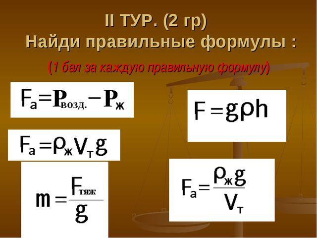 ΙΙ ТУР. (2 гр) Найди правильные формулы : (1 бал за каждую правильную формулу)