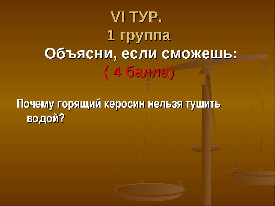 VΙ ТУР. 1 группа Объясни, если сможешь: ( 4 балла) Почему горящий керосин нел...