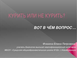 КУРИТЬ ИЛИ НЕ КУРИТЬ? ВОТ В ЧЁМ ВОПРОС… Фокина Елена Петровна, учитель биолог