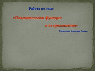 Работа по теме «Показательная функция и ее применение» Выполнил Антонов Борис.