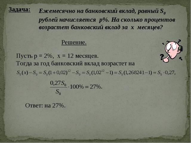 Задача: Ежемесячно на банковский вклад, равный S0 рублей начисляется р%. На с...