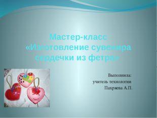 Мастер-класс «Изготовление сувенира сердечки из фетра» Выполнила: учитель тех