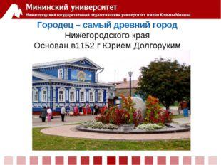 Городец – самый древний город Нижегородского края Основан в1152 г Юрием Долго