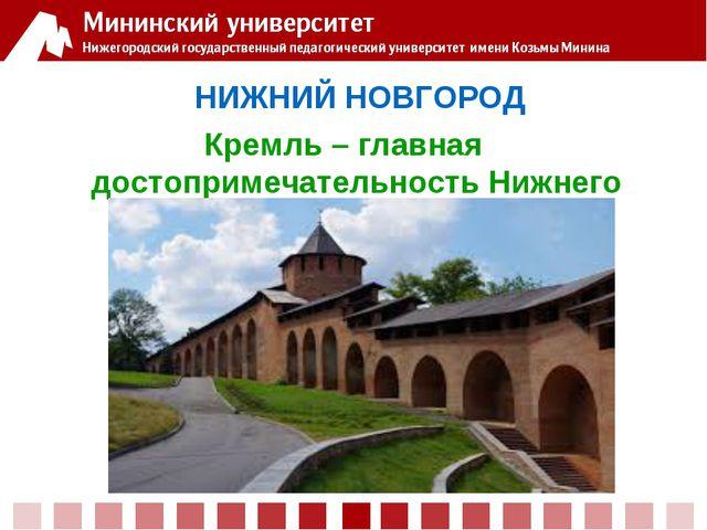 НИЖНИЙ НОВГОРОД Кремль – главная достопримечательность Нижнего Новгорода