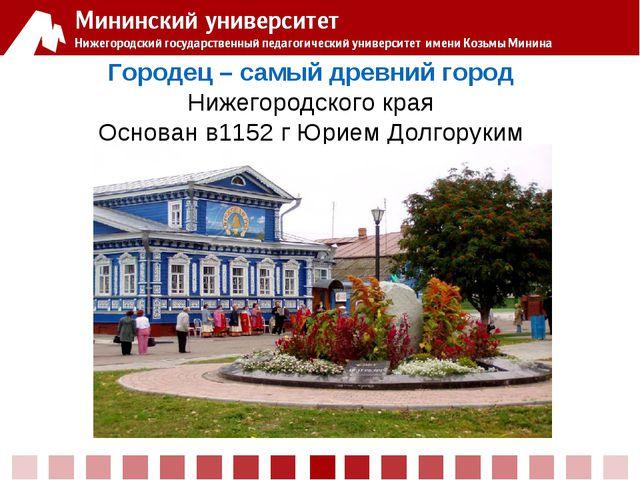Городец – самый древний город Нижегородского края Основан в1152 г Юрием Долго...