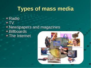 Types of mass media Radio TV Newspapers and magazines Billboards The Internet