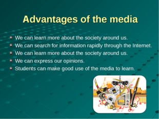 Advantages of the media We can learn more about the society around us. We can