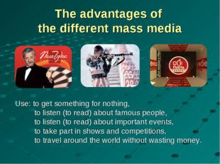 The advantages of the different mass media Use: to get something for nothing,