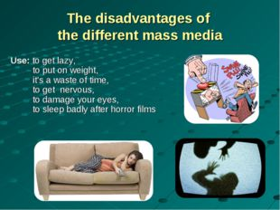 The disadvantages of the different mass media Use: to get lazy, to put on wei