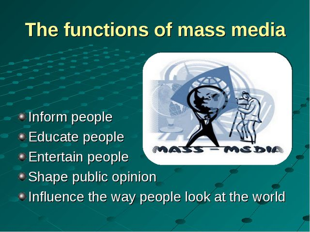 The functions of mass media Inform people Educate people Entertain people Sha...