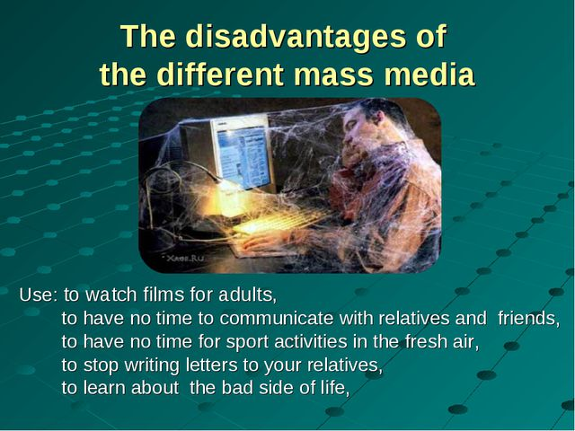 The disadvantages of the different mass media Use: to watch films for adults,...