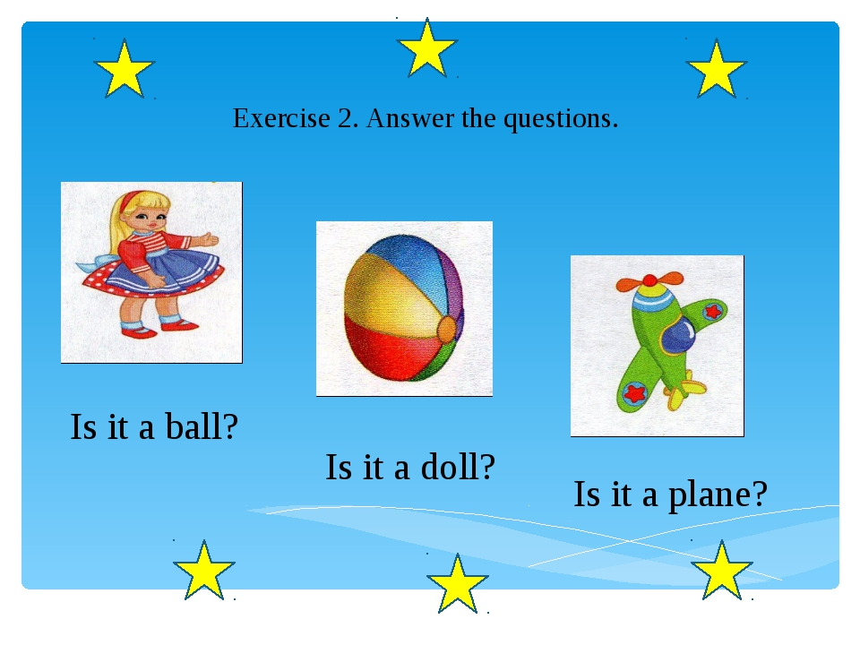 Exercise 2. Answer the questions. Is it a ball? Is it a doll? Is it a plane?