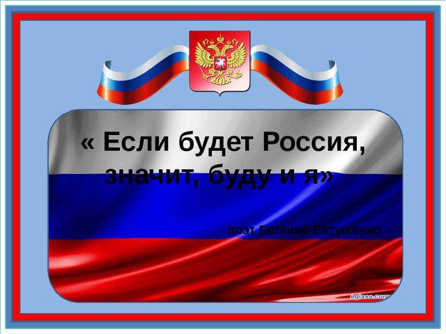 « Если будет Россия, значит, буду и я» поэт Евгений Евтушенко