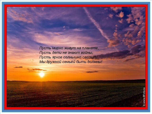 Пусть мирно живут на планете, Пусть дети не знают войны, Пусть яркое солныш...