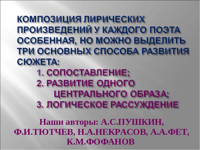 Наши авторы: А.С.ПУШКИН, Ф.И.ТЮТЧЕВ, Н.А.НЕКРАСОВ, А.А.ФЕТ, К.М.ФОФАНОВ