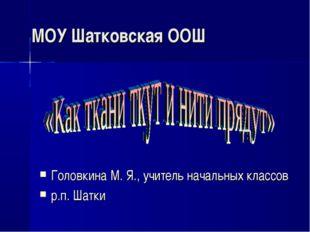 МОУ Шатковская ООШ Головкина М. Я., учитель начальных классов р.п. Шатки