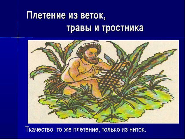 Плетение из веток, травы и тростника Ткачество, то же плетение, только из нит...