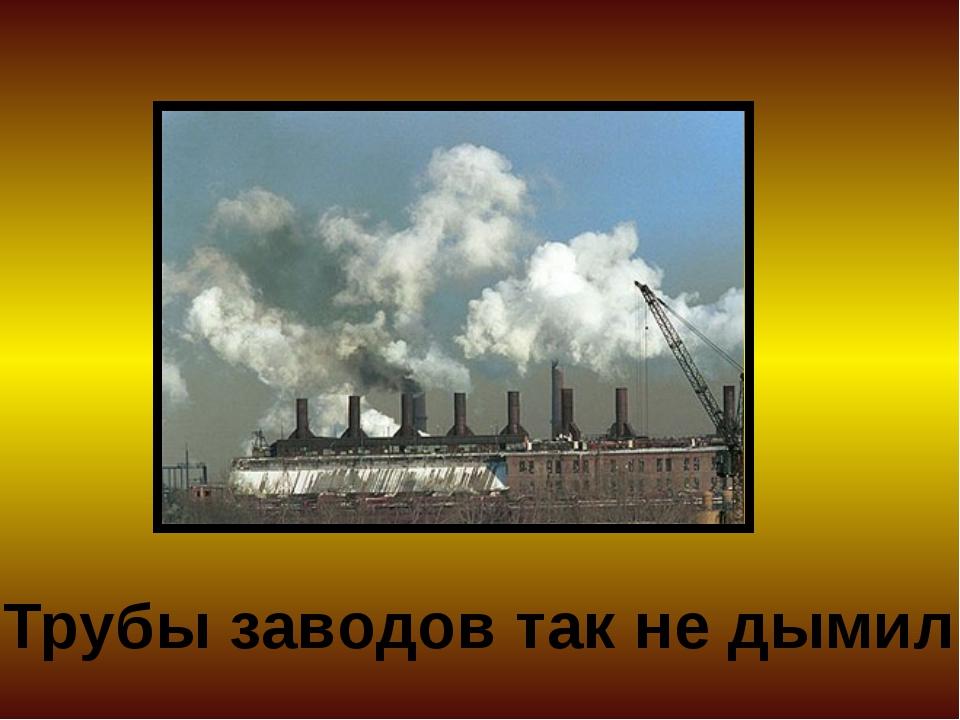 Трубы заводов так не дымили