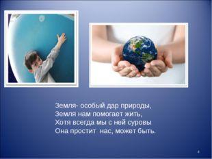 * Земля- особый дар природы, Земля нам помогает жить, Хотя всегда мы с ней су