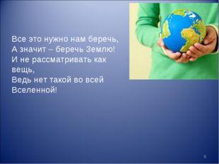 * Все это нужно нам беречь, А значит – беречь Землю! И не рассматривать как в